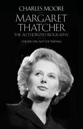Charles Moore - Margaret Thatcher vol 1 Not For Turning