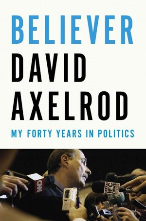Believer-My forty Years in Politics by David Axelrod